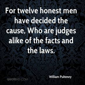 William Pulteney  - For twelve honest men have decided the cause, Who are judges alike of the facts and the laws.