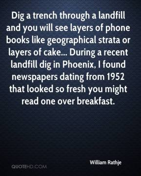 William Rathje  - Dig a trench through a landfill and you will see layers of phone books like geographical strata or layers of cake... During a recent landfill dig in Phoenix, I found newspapers dating from 1952 that looked so fresh you might read one over breakfast.