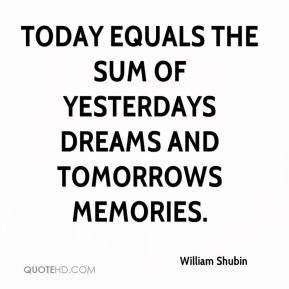 William Shubin  - Today equals the sum of yesterdays dreams and tomorrows memories.