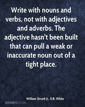 William Strunk Jr., E.B. White  - Write with nouns and verbs, not with adjectives and adverbs. The adjective hasn't been built that can pull a weak or inaccurate noun out of a tight place.