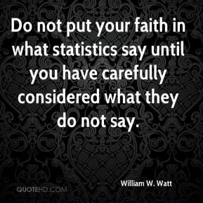 William W. Watt  - Do not put your faith in what statistics say until you have carefully considered what they do not say.