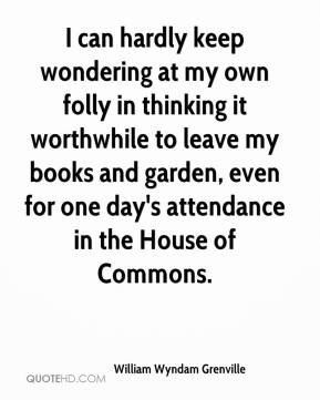 William Wyndam Grenville  - I can hardly keep wondering at my own folly in thinking it worthwhile to leave my books and garden, even for one day's attendance in the House of Commons.