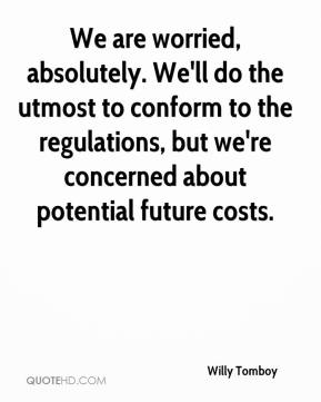 Willy Tomboy  - We are worried, absolutely. We'll do the utmost to conform to the regulations, but we're concerned about potential future costs.