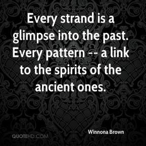 Winnona Brown  - Every strand is a glimpse into the past. Every pattern -- a link to the spirits of the ancient ones.