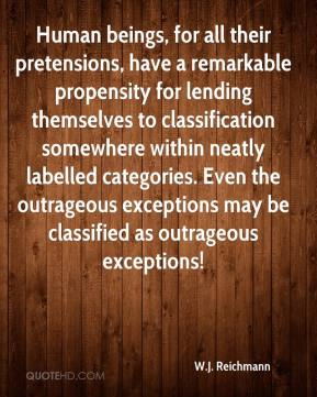 W.J. Reichmann  - Human beings, for all their pretensions, have a remarkable propensity for lending themselves to classification somewhere within neatly labelled categories. Even the outrageous exceptions may be classified as outrageous exceptions!