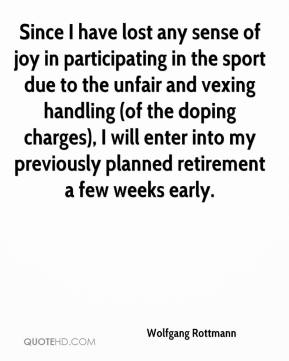 Wolfgang Rottmann  - Since I have lost any sense of joy in participating in the sport due to the unfair and vexing handling (of the doping charges), I will enter into my previously planned retirement a few weeks early.