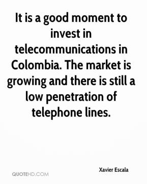 Xavier Escala  - It is a good moment to invest in telecommunications in Colombia. The market is growing and there is still a low penetration of telephone lines.