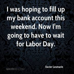 Xavier Lesmarie  - I was hoping to fill up my bank account this weekend. Now I'm going to have to wait for Labor Day.