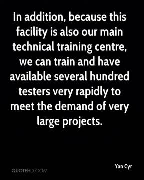 Yan Cyr  - In addition, because this facility is also our main technical training centre, we can train and have available several hundred testers very rapidly to meet the demand of very large projects.