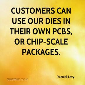 Yannick Levy  - Customers can use our dies in their own PCBs, or chip-scale packages.