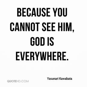 Because you cannot see him, God is everywhere.