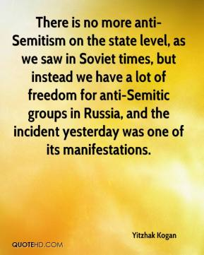 Yitzhak Kogan  - There is no more anti-Semitism on the state level, as we saw in Soviet times, but instead we have a lot of freedom for anti-Semitic groups in Russia, and the incident yesterday was one of its manifestations.
