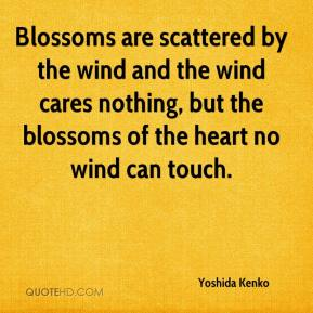 Yoshida Kenko - Blossoms are scattered by the wind and the wind cares nothing, but the blossoms of the heart no wind can touch.