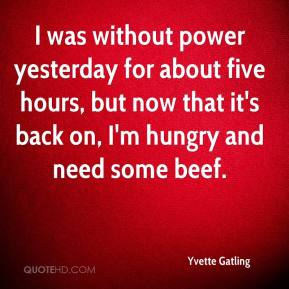 Yvette Gatling  - I was without power yesterday for about five hours, but now that it's back on, I'm hungry and need some beef.