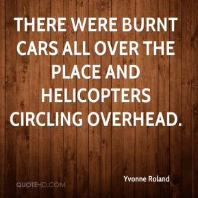 Yvonne Roland  - There were burnt cars all over the place and helicopters circling overhead.