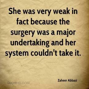 Zaheer Abbasi  - She was very weak in fact because the surgery was a major undertaking and her system couldn't take it.