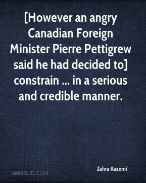 Zahra Kazemi  - [However an angry Canadian Foreign Minister Pierre Pettigrew said he had decided to] constrain ... in a serious and credible manner.