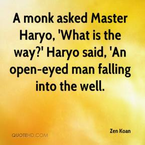 Zen Koan  - A monk asked Master Haryo, 'What is the way?' Haryo said, 'An open-eyed man falling into the well.