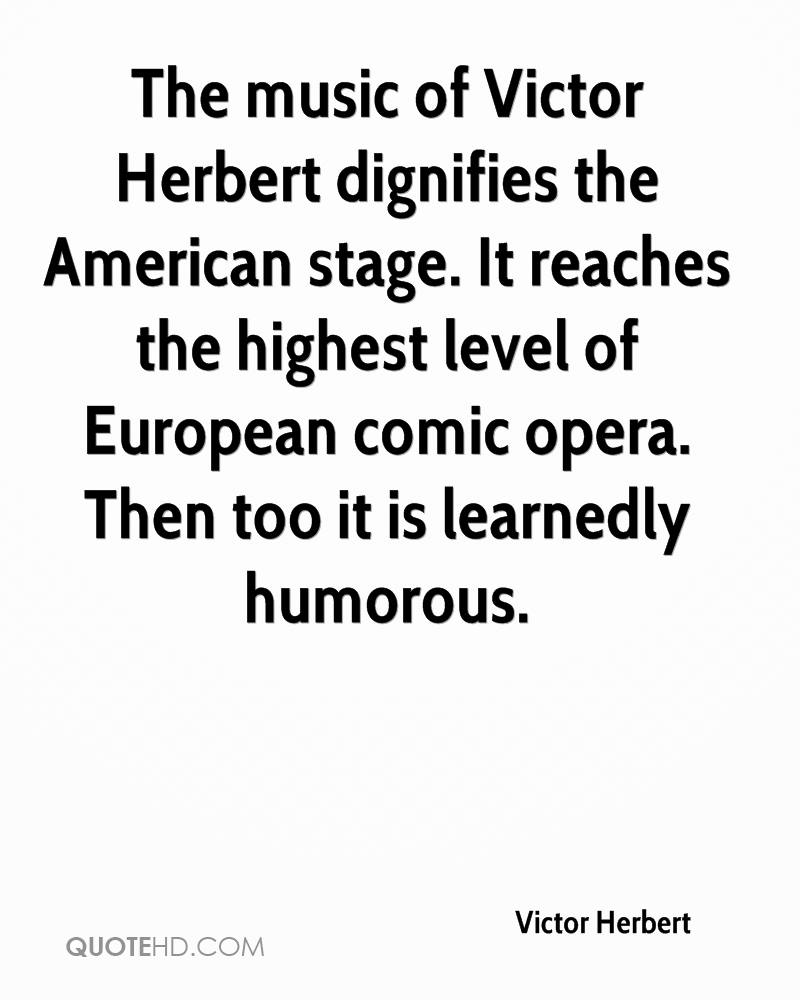 The music of Victor Herbert dignifies the American stage. It reaches the highest level of European comic opera. Then too it is learnedly humorous.