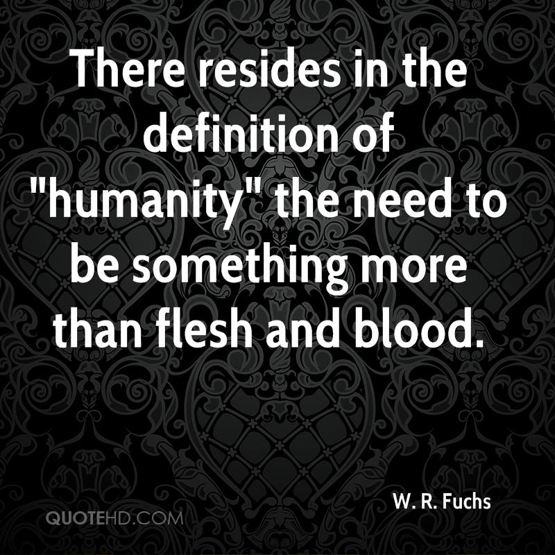 """There resides in the definition of """"humanity"""" the need to be something more than flesh and blood."""