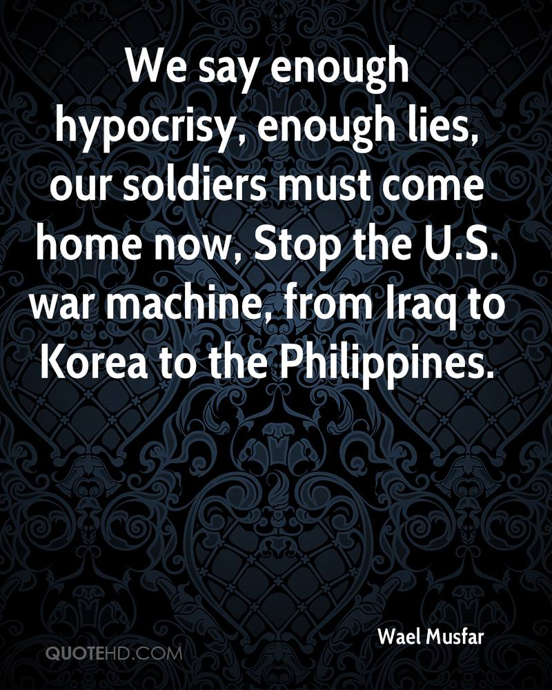 We say enough hypocrisy, enough lies, our soldiers must come home now, Stop the U.S. war machine, from Iraq to Korea to the Philippines.