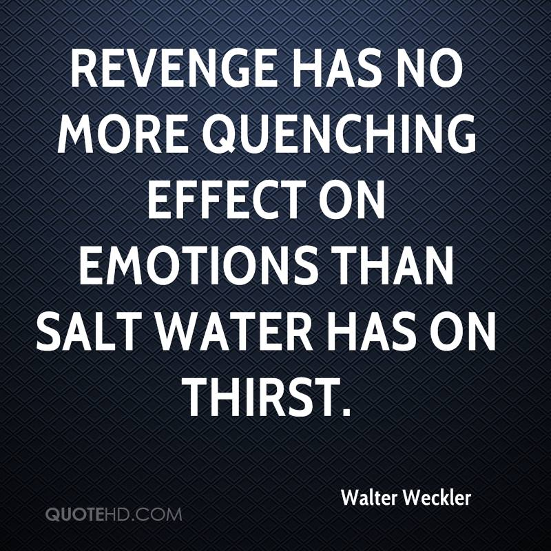 Revenge has no more quenching effect on emotions than salt water has on thirst.