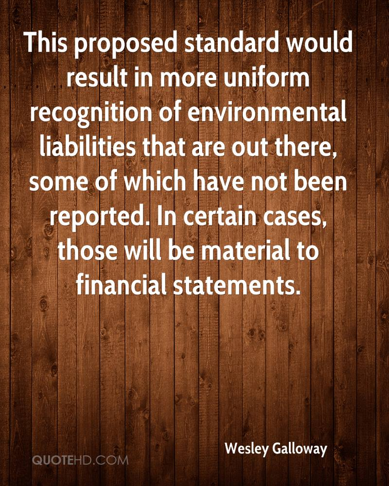 This proposed standard would result in more uniform recognition of environmental liabilities that are out there, some of which have not been reported. In certain cases, those will be material to financial statements.