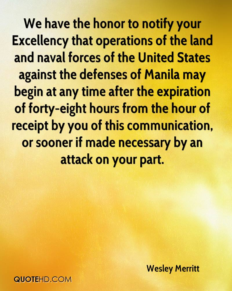 We have the honor to notify your Excellency that operations of the land and naval forces of the United States against the defenses of Manila may begin at any time after the expiration of forty-eight hours from the hour of receipt by you of this communication, or sooner if made necessary by an attack on your part.