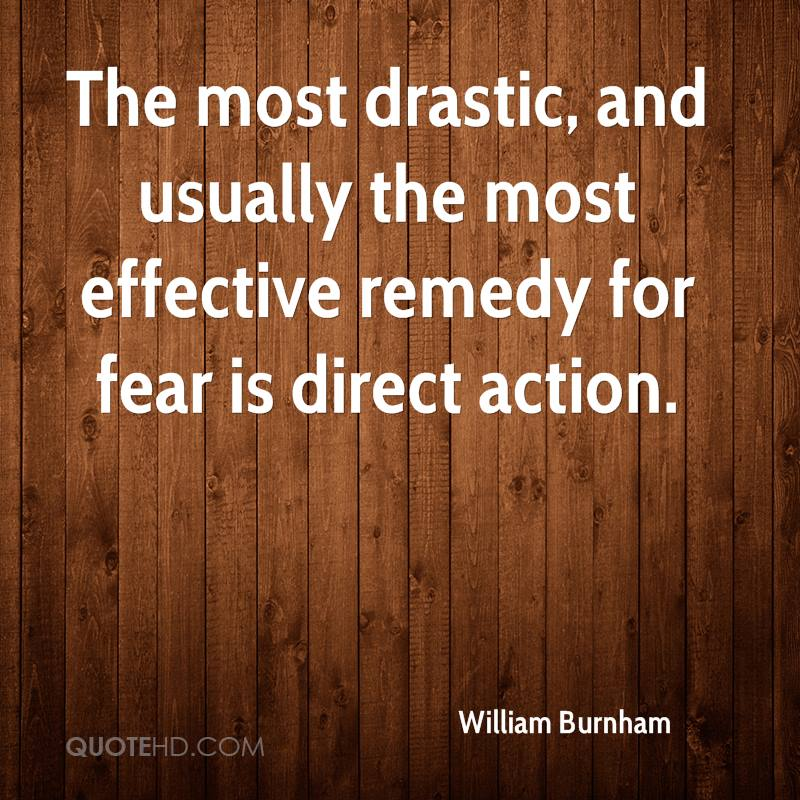 The most drastic, and usually the most effective remedy for fear is direct action.