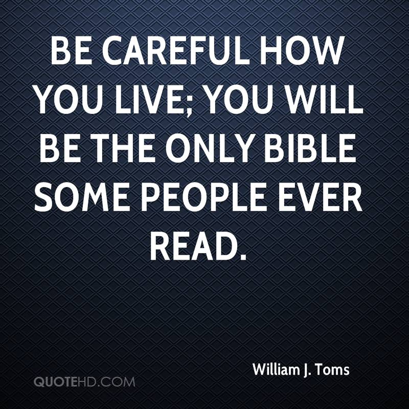 Be careful how you live; you will be the only Bible some people ever read.