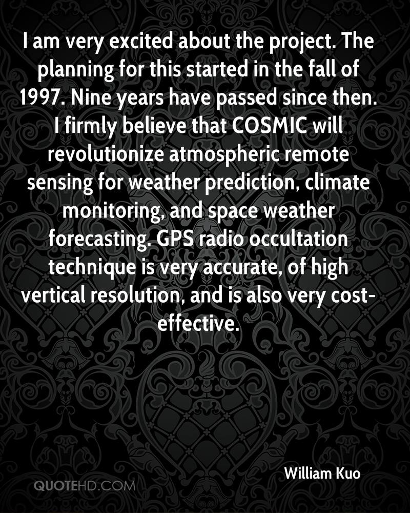 I am very excited about the project. The planning for this started in the fall of 1997. Nine years have passed since then. I firmly believe that COSMIC will revolutionize atmospheric remote sensing for weather prediction, climate monitoring, and space weather forecasting. GPS radio occultation technique is very accurate, of high vertical resolution, and is also very cost-effective.