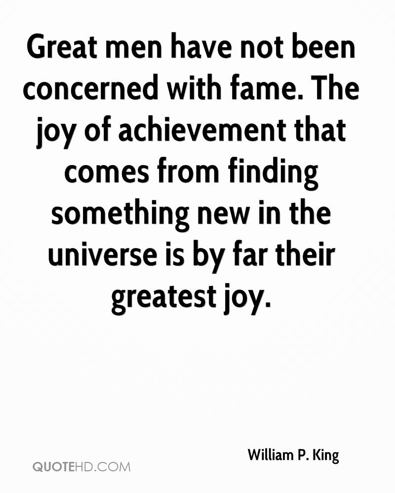 Great men have not been concerned with fame. The joy of achievement that comes from finding something new in the universe is by far their greatest joy.