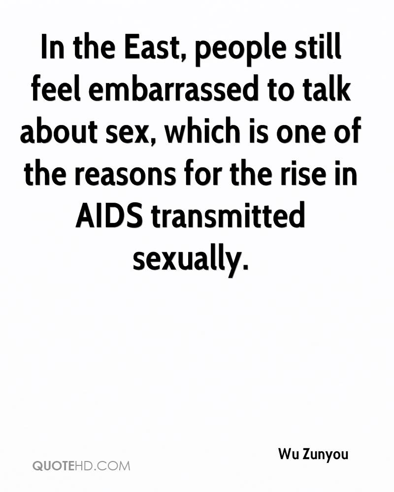 In the East, people still feel embarrassed to talk about sex, which is one of the reasons for the rise in AIDS transmitted sexually.