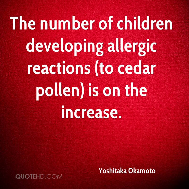 The number of children developing allergic reactions (to cedar pollen) is on the increase.