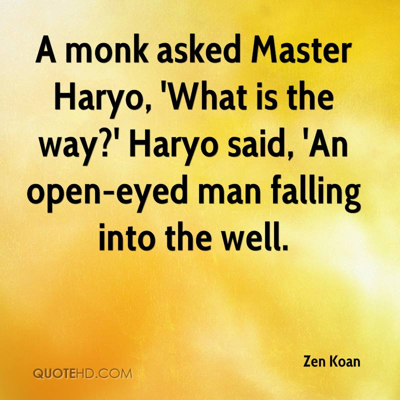 A monk asked Master Haryo, 'What is the way?' Haryo said, 'An open-eyed man falling into the well.
